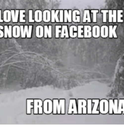 love looking atthe snow on facebook from arizona 16116190 ✅ 25 best memes about i love snow meme i love snow memes,Snow Meme Images