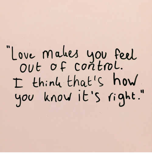 Love, Control, and How: Love makes uov feel  out of controL.  I thinl that's how  you knov it's right.'
