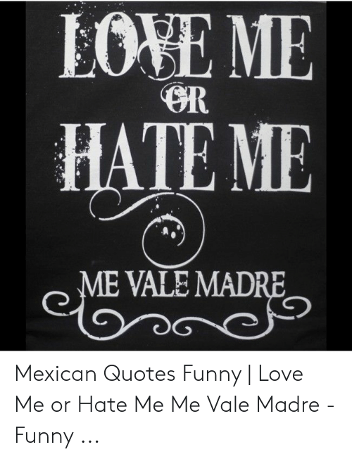 LOVE ME HATE ME ME VALE MADRE Mexican Quotes Funny | Love Me ...