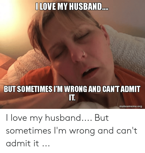 Love, Husband, and Org: LOVE MY HUSBAND..  BUT SOMETIMES I'M WRONG AND CANT ADMIT  makeameme.org I love my husband.... But sometimes I'm wrong and can't admit it ...