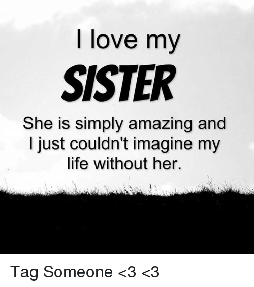 Love My Sister She Is Simply Amazing And I Just Couldnt Imagine My