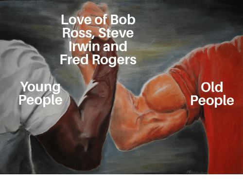Love Of Bob Ross Steve Irwin And Fred Rogers Young People Old People Love Meme On Me Me