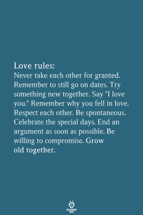 """Love, Respect, and Soon...: Love rules:  Never take each other for granted.  Remember to still go on dates. Try  something new together. Say """"I love  you."""" Remember why you fell in love.  Respect each other. Be spontaneous.  Celebrate the special days. End an  argument as soon as possible. Be  willing to compromise. Grow  old together."""