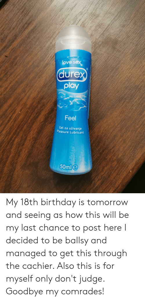 Birthday, Love, and Sex: love sex  durex  play  Feel  Gel za  uživanje  Pleasure Lubricant  50mle My 18th birthday is tomorrow and seeing as how this will be my last chance to post here I decided to be ballsy and managed to get this through the cachier. Also this is for myself only don't judge. Goodbye my comrades!