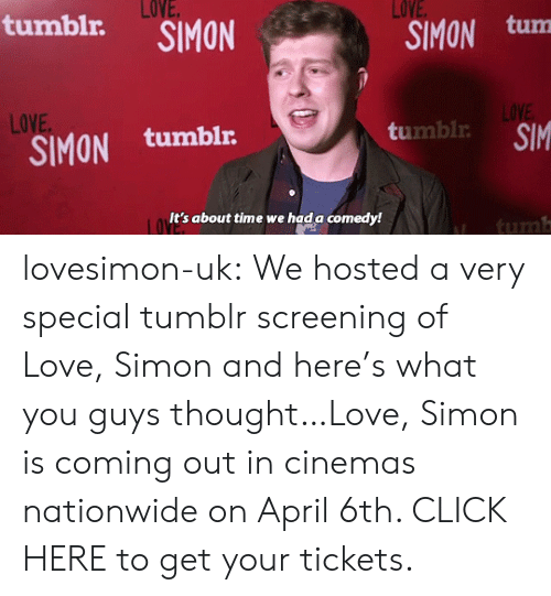 Click, Love, and Nationwide: LOVE  SIMON tum  LOVE  tumblr.  LOVE  LOVE  SIMON tumblr  umbl SIM  It's about time we hada comedy!  tum lovesimon-uk:  We hosted a very special tumblr screening of Love, Simon and here's what you guys thought…Love, Simon is coming out in cinemas nationwide on April 6th. CLICK HERE to get your tickets.