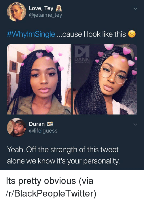 Being Alone, Blackpeopletwitter, and Dank: Love, Tey A  @jetaime_tey  #WhylmSingle  cause I look like this  DANK  MEMEOLOGY  Duran  @lifeiguess  Yeah. Off the strength of this tweet  alone we know it's your personality Its pretty obvious (via /r/BlackPeopleTwitter)
