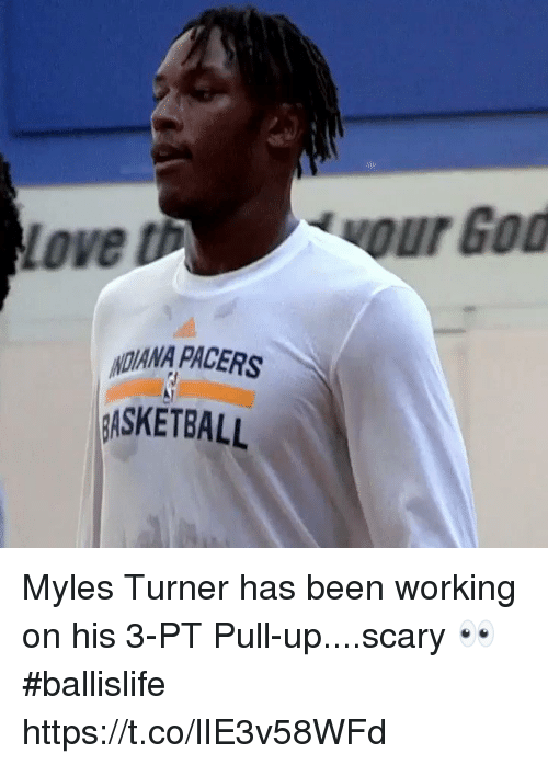 Love, Memes, and Been: Love th  ADANA PACERS  ASKETBALL Myles Turner has been working on his 3-PT Pull-up....scary 👀 #ballislife https://t.co/lIE3v58WFd