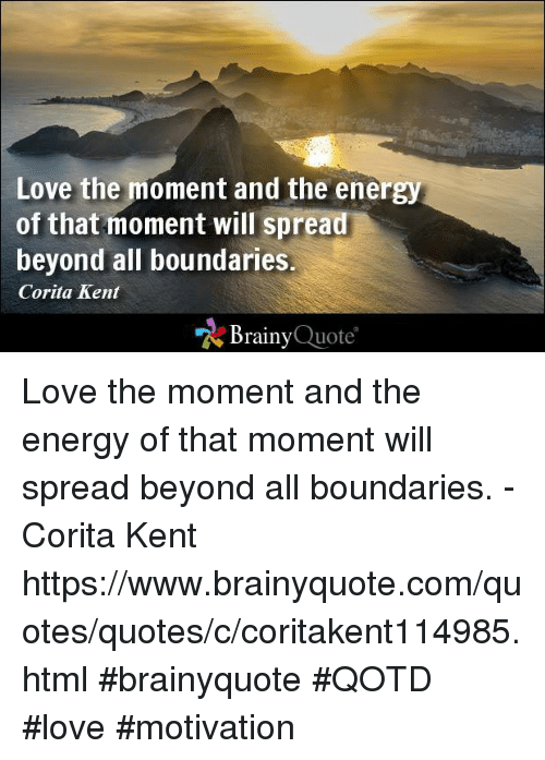Memes, 🤖, and Html: Love the moment and the energy  of that moment will spread  beyond all boundaries.  Corita Kent  Brainy  Quote Love the moment and the energy of that moment will spread beyond all boundaries. - Corita Kent https://www.brainyquote.com/quotes/quotes/c/coritakent114985.html #brainyquote #QOTD #love #motivation