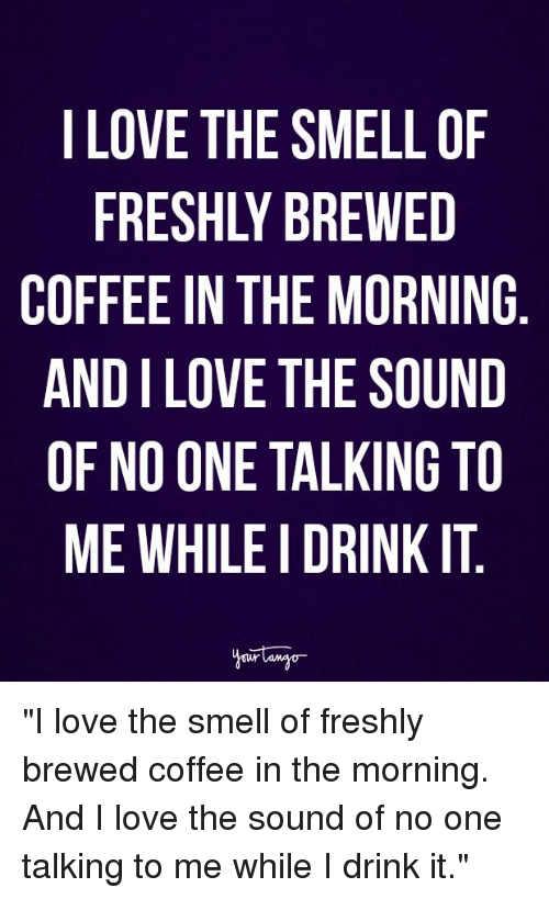"Love, Smell, and Coffee: LOVE THE SMELL OF  FRESHLY BREWED  COFFEE IN THE MORNING  AND I LOVE THE SOUND  OF NO ONE TALKING TO  ME WHILE I DRINK IT ""I love the smell of freshly brewed coffee in the morning. And I love the sound of no one talking to me while I drink it."""