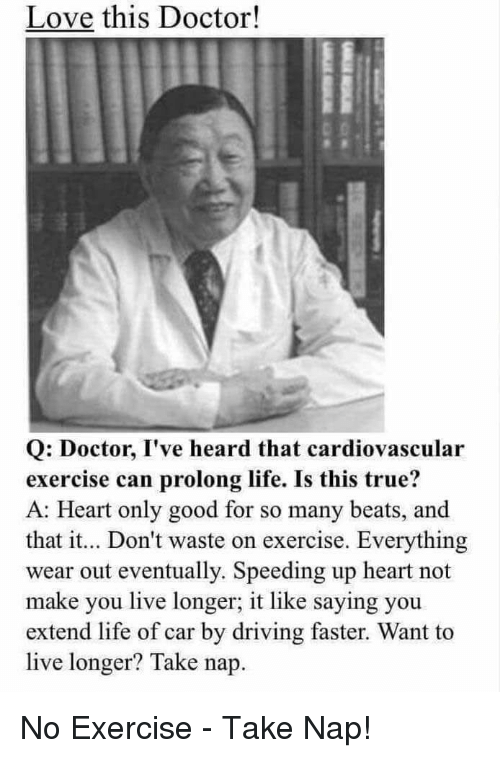 Doctor, Driving, and Facepalm: Love this Doctor!  Q: Doctor, I've heard that cardiovascular  exercise can prolong life. Is this true?  A: Heart only good for so many beats, and  that it... Don't waste on exercise. Everything  wear out eventually. Speeding up heart not  make you live longer, it like saying you  extend life of car by driving faster. Want to  live longer? Take nap No Exercise - Take Nap!
