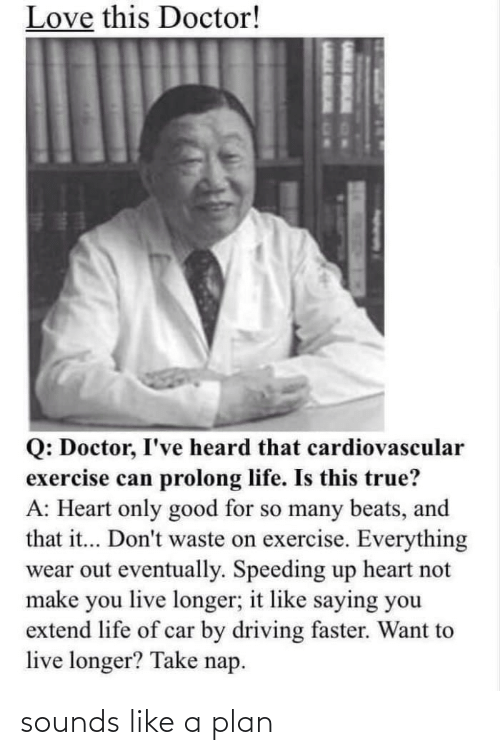 Doctor, Driving, and Life: Love this Doctor!  Q: Doctor, I've heard that cardiovascular  exercise can prolong life. Is this true?  A: Heart only good for so many beats, and  that it... Don't waste on exercise. Everything  wear out eventually. Speeding up heart not  make you live longer; it like saying you  extend life of car by driving faster. Want to  live longer? Take nap. sounds like a plan