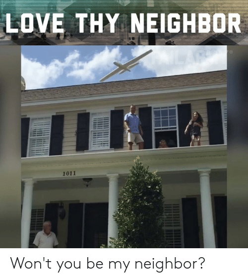 Love, Memes, and 🤖: LOVE THY NEIGHBOR  1011 Won't you be my neighbor?