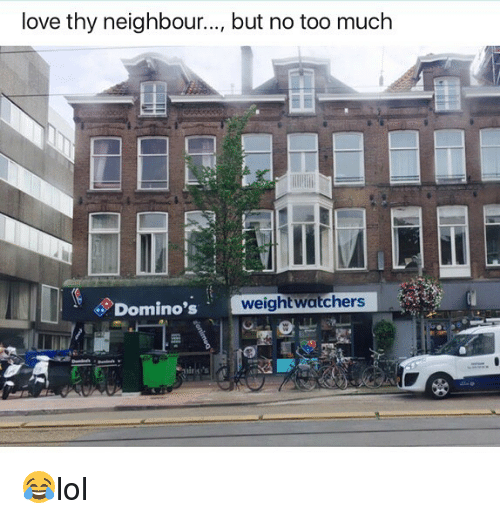 Love, Memes, and Too Much: love thy neighbour.., but no too much  Domino's  weightwatchers  52 😂lol