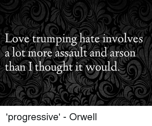 Memes, 🤖, and Assault: Love trumping hate involves  a lot more assault and arson  than I thought it would. 'progressive' - Orwell