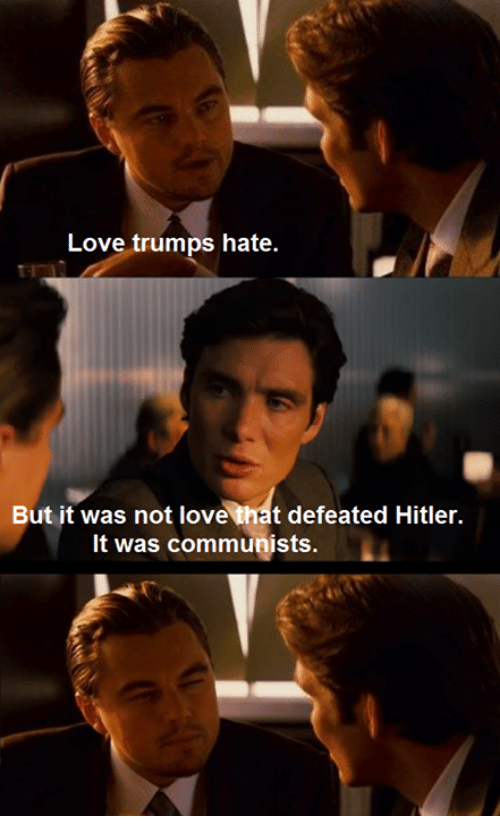 Hitler, Marxist, and Communist: Love trumps hate.  But it was not love that defeated Hitler.  It was communists.