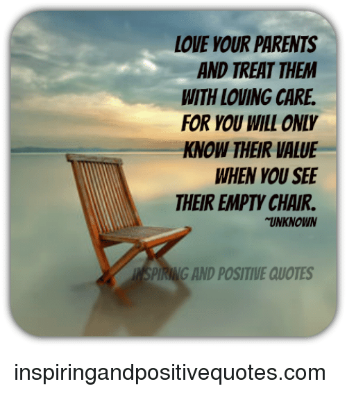 Love Vour Parents And Treat Them With Loving Care For You Will Only