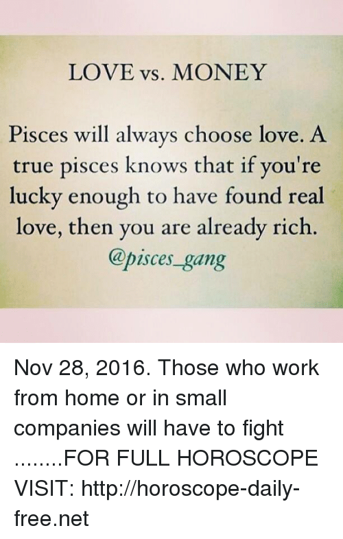 Love, Money, and True: LOVE vs. MONEY  Pisces will always choose love. A  true pisces knows that if you're  lucky enough to have found real  love, then you are already rich  @pisces gang Nov 28, 2016. Those who work from home or in small companies will have to fight  ........FOR FULL HOROSCOPE VISIT: http://horoscope-daily-free.net