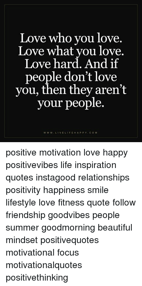 Love Who You Love Love What You Love Love Hard And If People Don T Love You Then They Aren T Your People Www Livelifehappy Com Positive Motivation Love Happy Positivevibes Life Inspiration Quotes