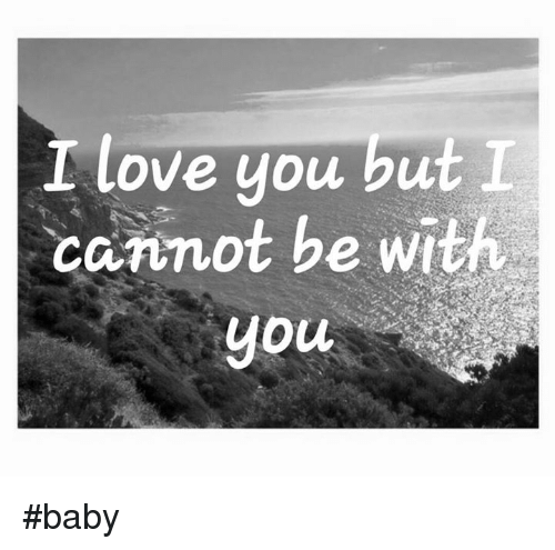 love memes and baby love you but l cannot be with you