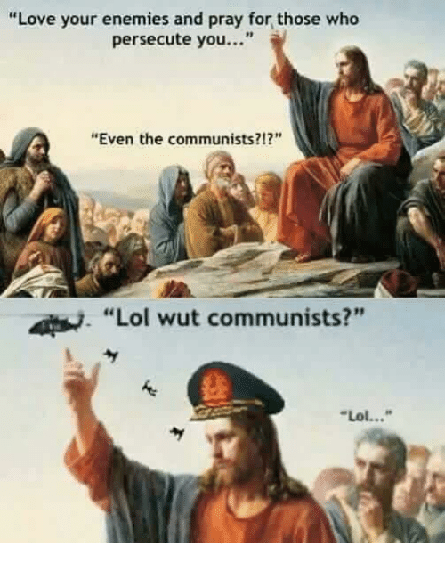 "Lol, Love, and Memes: ""Love your enemies and pray for those who  persecute you...""  ""Even the communists?12""  Lol wut communists?""  Lol..."""