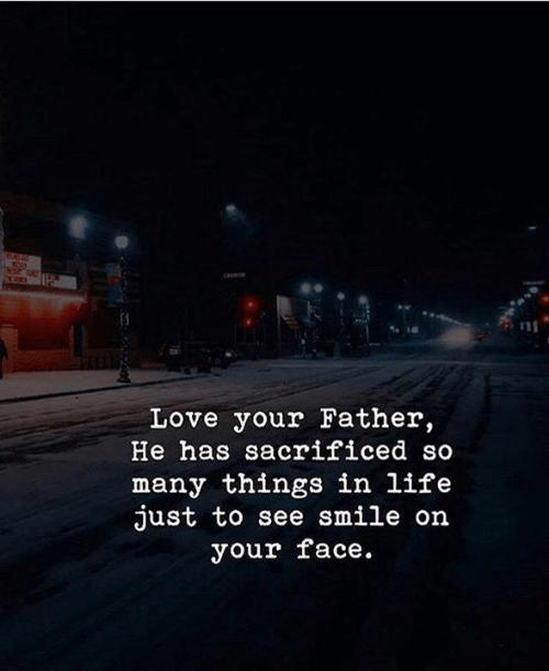 Life, Love, and Smile: Love your Father,  He has sacrificed so  many things in life  just to see smile on  your face.