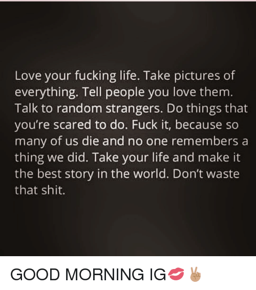 Love Your Fucking Life Take Pictures Of Everything Tell People You
