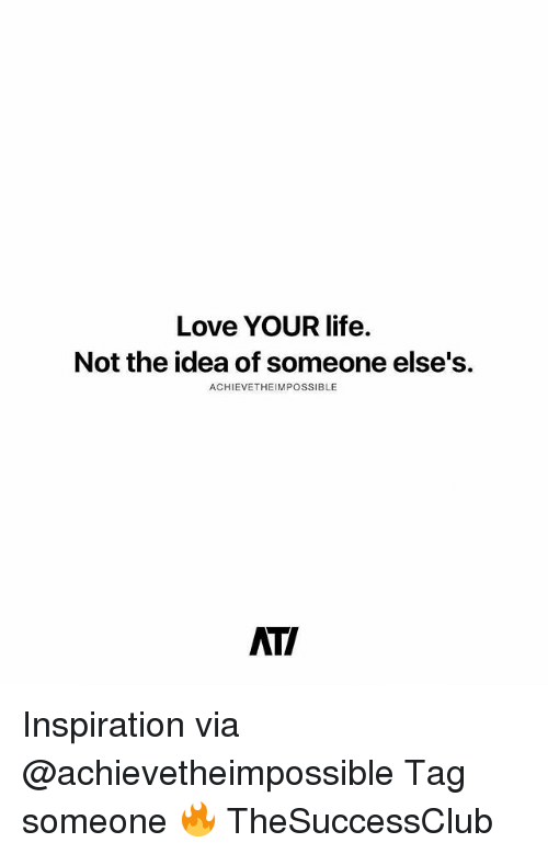 Life, Love, and Memes: Love YOUR life.  Not the idea of someone else's.  ACHIEVETHEIMPOSSIBLE  AT/ Inspiration via @achievetheimpossible Tag someone 🔥 TheSuccessClub