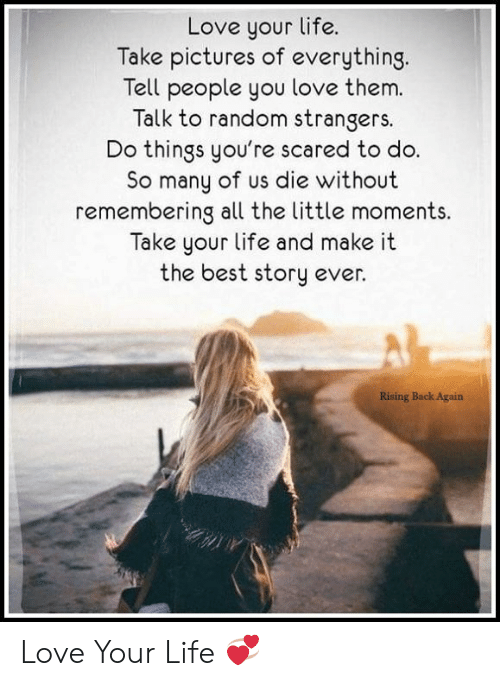 Love Your Life Take Pictures of Everything Tell People You Love Them Talk  to Random Strangers Do Things You're Scared to Do So Many of Us Die Without  Remembering All the Little