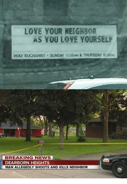 Love, News, and Breaking News: LOVE YOUR NEIGHBOR  AS YOU LOVE YOURSELF  BREAKING NEWS  DEARBORN HEIGHTS  MAN ALLEGEDLY SHOOTS AND KILLS NEIGHBOR