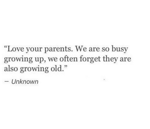 "Growing Up, Love, and Parents: ""Love your parents. We are so busy  growing up, we often forget they are  also growing old.""  Unknowr"