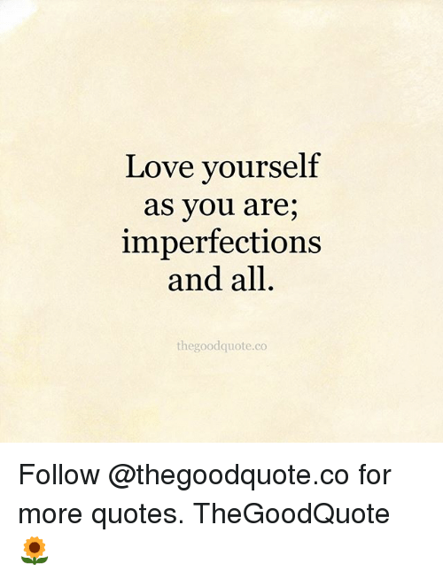 Love Yourself As You Are Imperfections And All Thegoodquoteco Follow Stunning Love Yourself Quotes
