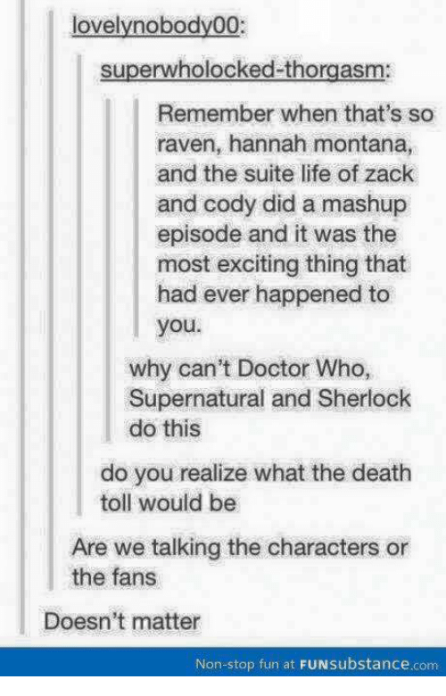 Doctor, Life, and Love: lovely nobody00:  superwholocked thorgasm  Remember when that's so  raven, hannah montana,  and the suite life of Zack  and Cody did a mashup  episode and it was the  most exciting thing that  had ever happened to  you.  why can't Doctor Who,  Supernatural and Sherlock  do this  do you realize what the death  toll would be  Are we talking the characters or  the fans  Doesn't matter  Non-stop fun at  FUNsubstance.com