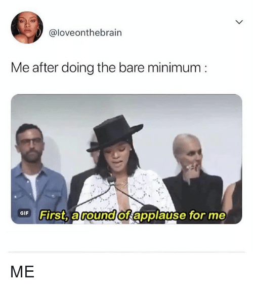 Relatable, Applause, and First: @loveonthebrain  Me after doing the bare minimum:  F First, around of applause for me ME