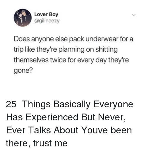 Never, Been, and Boy: Lover Boy  @gilineezy  Does anyone else pack underwear for a  trip like they're planning on shitting  themselves twice for every day they're  gone? 25 Things Basically Everyone Has Experienced But Never, Ever Talks AboutYouve been there, trust me