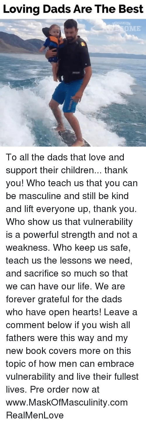 Children, Life, and Love: Loving Dads Are The Best  OME To all the dads that love and support their children... thank you! Who teach us that you can be masculine and still be kind and lift everyone up, thank you. Who show us that vulnerability is a powerful strength and not a weakness. Who keep us safe, teach us the lessons we need, and sacrifice so much so that we can have our life. We are forever grateful for the dads who have open hearts! Leave a comment below if you wish all fathers were this way and my new book covers more on this topic of how men can embrace vulnerability and live their fullest lives. Pre order now at www.MaskOfMasculinity.com RealMenLove