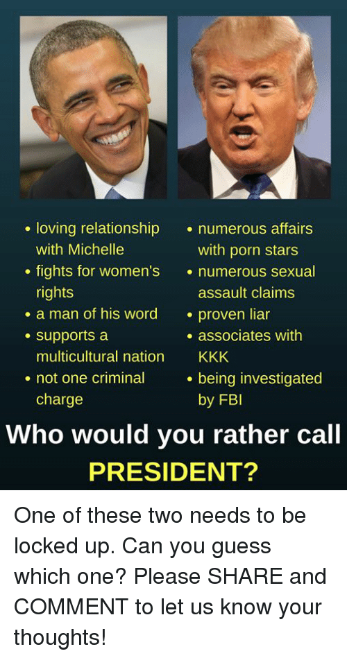 Fbi, Kkk, and Memes: . loving relationship numerous affairs  with Michelle  nghts for women's  rights  with porn stars  . numerous,sexua  assault claims  . a man of his word proven liar  e supports a  . associates with  multicultural nation KKK  being investigated  by FBI  . not one criminal  charge  Who would you rather call  PRESIDENT? One of these two needs to be locked up. Can you guess which one?  Please SHARE and COMMENT to let us know your thoughts!