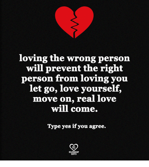 Love, Memes, and 🤖: loving the wrong person  will prevent the right  person from loving you  let go, love yourself,  move on, real love  will come.  Type yes if you agree.  CD  RO  RELATIONSHIP  OUOTES