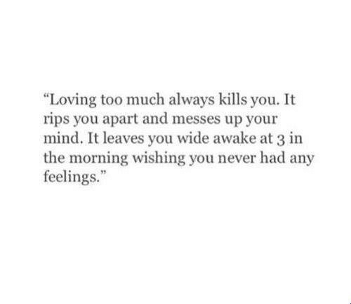 """Too Much, Mind, and Never: """"Loving too much always kills you. It  rips you apart and messes up your  mind. It leaves you wide awake at 3 in  the morning wishing you never had any  feelings."""""""