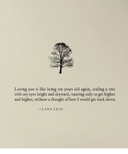 Tree, Old, and Thought: Loving you is like being ten years old again, scaling a tree  with my eyes bright and skyward, wanting only to get higher  and higher, without a thought of how I would get back down.  -LANG LEAV