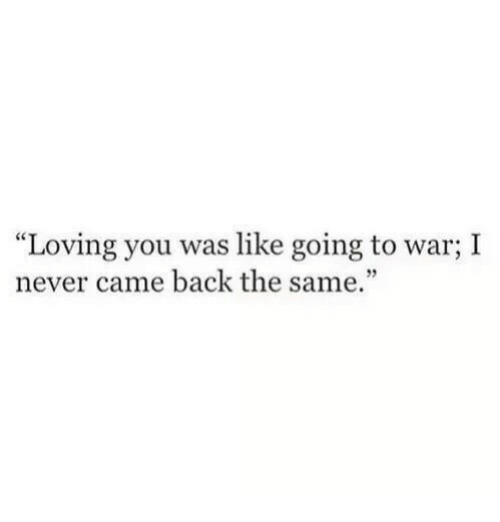 """Never, Back, and War: """"Loving you was like going to war; I  never came back the same."""""""