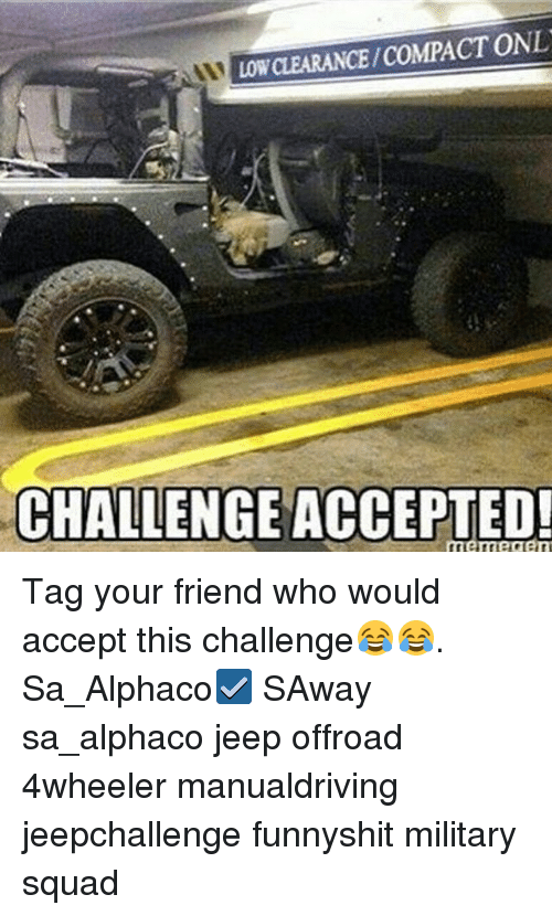 LOW CLEARANCECOMPACT ONL CHALLENGE ACCEPTED Memecen Tag Your