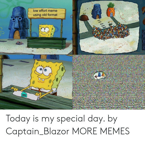 Dank, Meme, and Memes: low effort meme  using old format  ORO  in  mon  0400  h0  ากก  0000AgannA0A00AA0AMAAN  00MANIAAgOAOAnC0AN  AMAN  ingAno200naimAA0nAAIAOCAm Today is my special day. by Captain_Blazor MORE MEMES