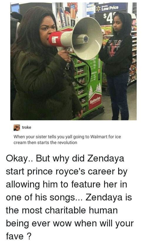 Prince, Tumblr, and Walmart: Low Price  troke  When your sister tells you yall going to Walmart for ice  cream then starts the revolution Okay.. But why did Zendaya start prince royce's career by allowing him to feature her in one of his songs... Zendaya is the most charitable human being ever wow when will your fave ?