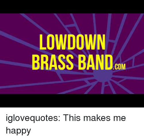 LOWDOWN BRASS BAND COM Iglovequotes This Makes Me Happy