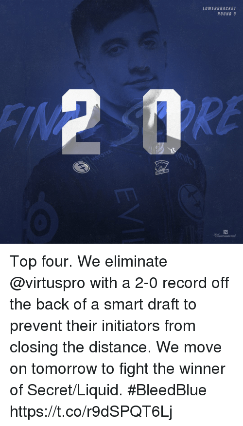Memes, Record, and Tomorrow: LOWERBRACKET  ROUND 3  RE  VIRTUS PR0  nler Top four.  We eliminate @virtuspro with a 2-0 record off the back of a smart draft to prevent their initiators from closing the distance.  We move on tomorrow to fight the winner of Secret/Liquid. #BleedBlue https://t.co/r9dSPQT6Lj