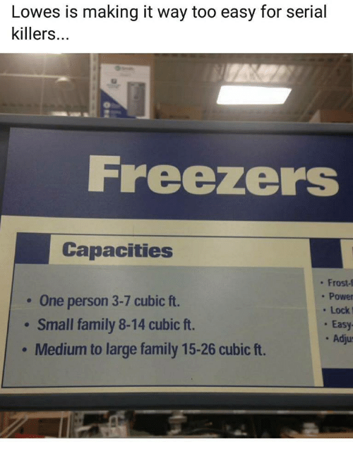 Family, Lowes, and Power: Lowes is making it way too easy for serial  killers...  Freezers  Capacities  One person 3-7 cubic ft.  Small family 8-14 cubic ft.  Medium to large family 15-26 cubic ft.  . Frost-f  . Power  Lock  . Easy  . Adju