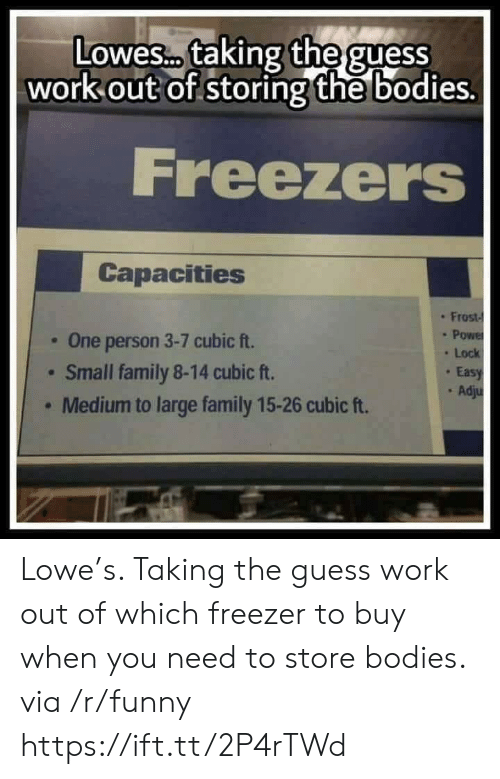 Bodies , Family, and Funny: Lowes. taking the guess  out of storing the bo  work  dies.  Freezers  Capacities  : Frost-  . One person 3-7 cubic ft.  Small family 8-14 cubic ft.  Medium to large family 15-26 cubic ft.  . Lock  Eas  . Ad Lowe's. Taking the guess work out of which freezer to buy when you need to store bodies. via /r/funny https://ift.tt/2P4rTWd