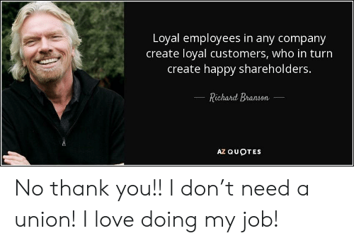 Love, Thank You, and Happy: Loyal employees in any company  create loyal customers, who in turn  create happy shareholders.  Richard Bransen  AZ QUOTES No thank you!! I don't need a union! I love doing my job!