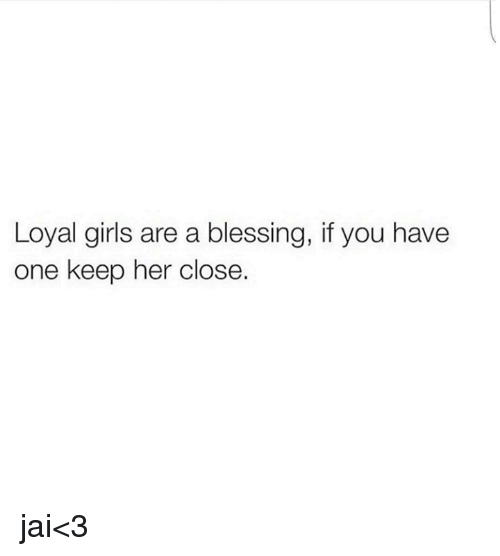 Loyal Girls Are A Blessing If You Have One Keep Her Close Jai3