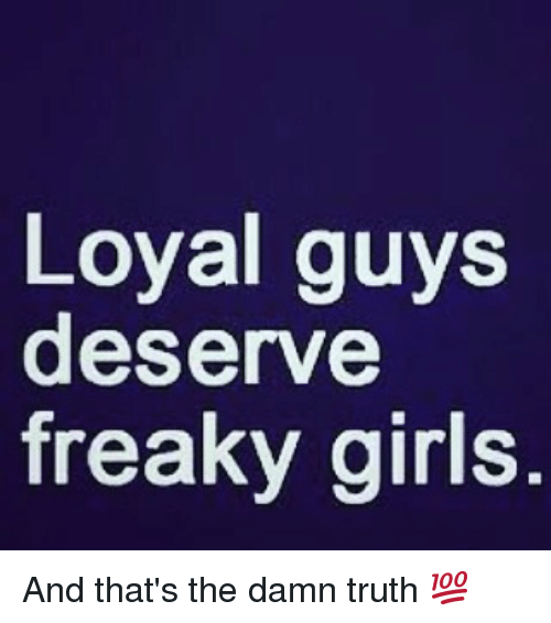 Loyal Guys Deserve Freaky Girls And Thats The Damn Truth Meme